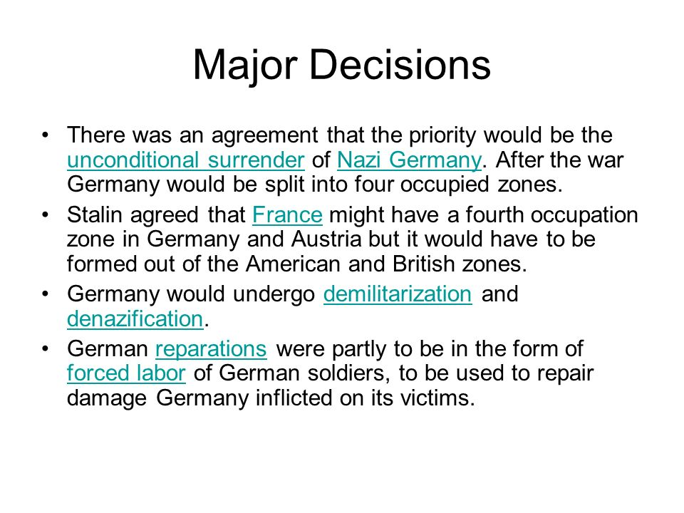 Major Decisions There was an agreement that the priority would be the unconditional surrender of Nazi Germany. After the war Germany would be split in