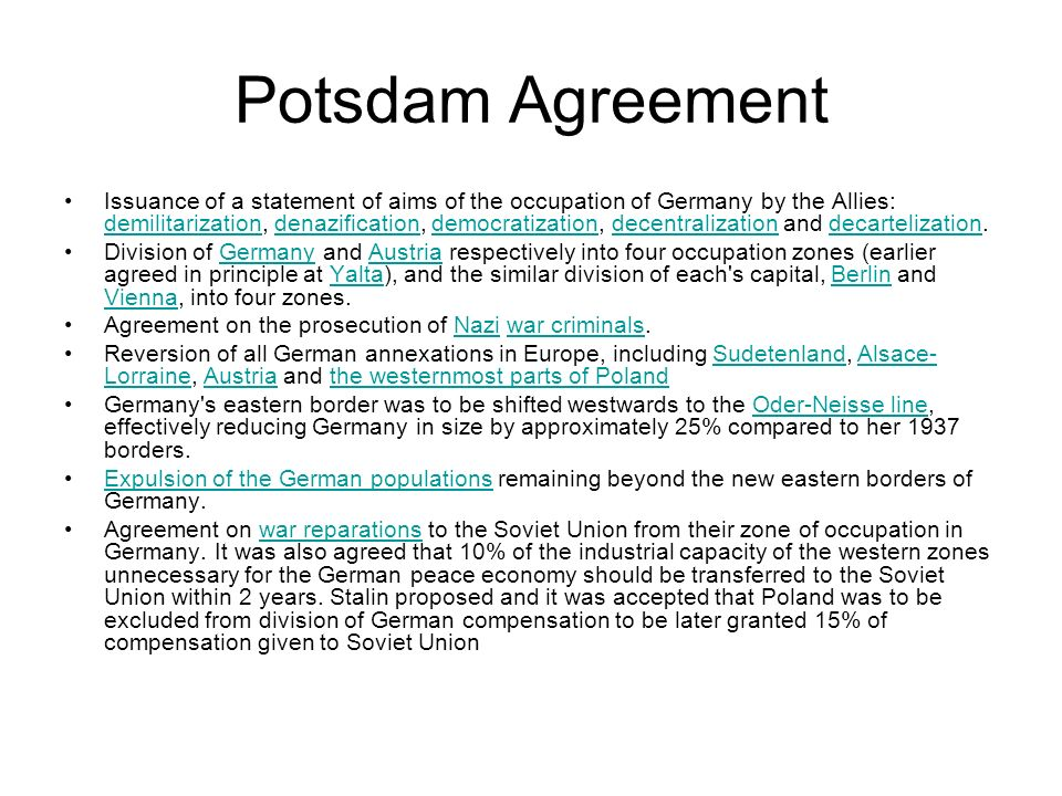 Potsdam Agreement Issuance of a statement of aims of the occupation of Germany by the Allies: demilitarization, denazification, democratization, decen