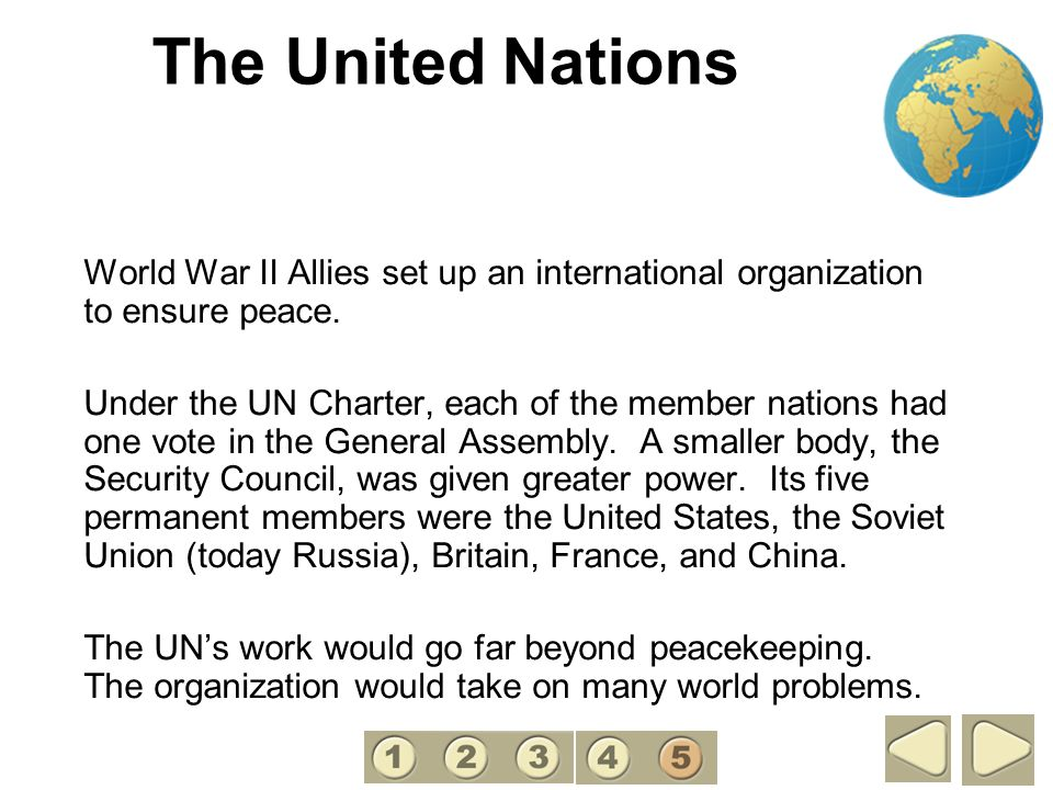 The United Nations World War II Allies set up an international organization to ensure peace. Under the UN Charter, each of the member nations had one
