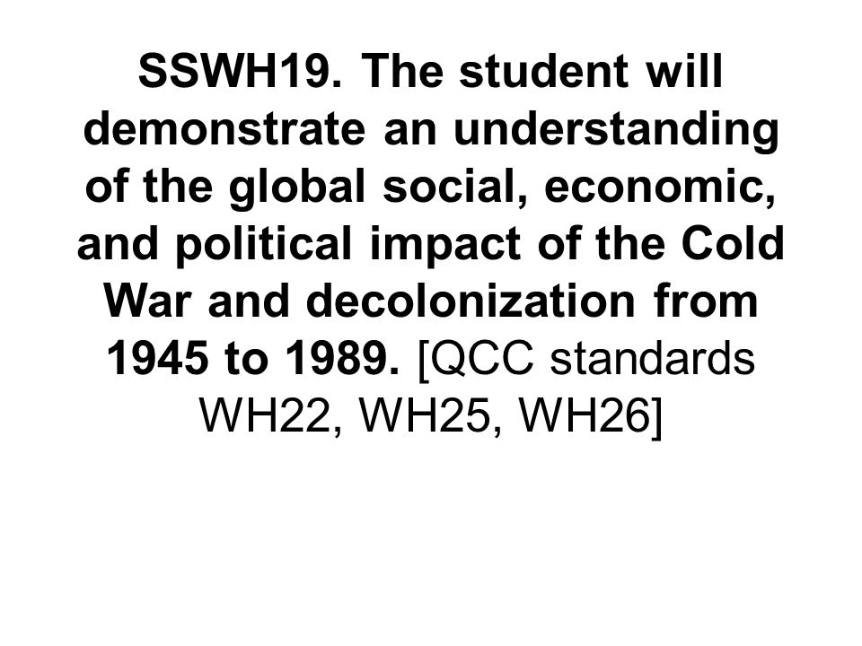 SSWH19. The student will demonstrate an understanding of the global social, economic, and political impact of the Cold War and decolonization from 194