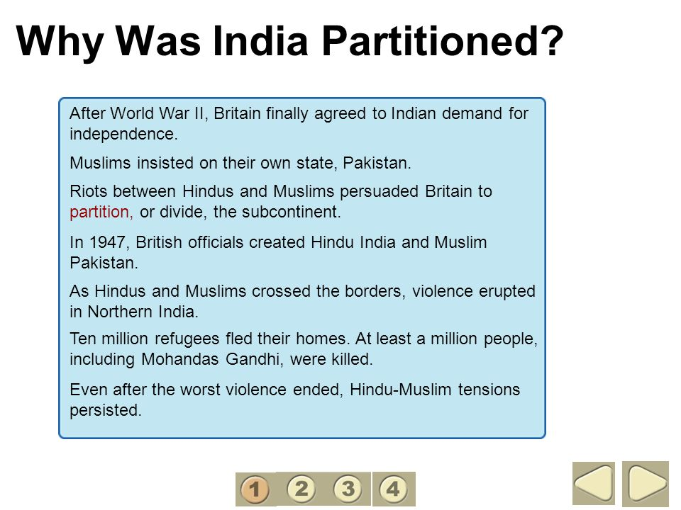 Why Was India Partitioned? After World War II, Britain finally agreed to Indian demand for independence. Muslims insisted on their own state, Pakistan