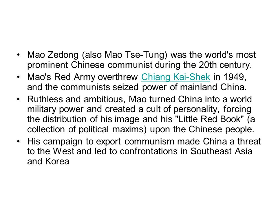 Mao Zedong (also Mao Tse-Tung) was the world's most prominent Chinese communist during the 20th century. Mao's Red Army overthrew Chiang Kai-Shek in 1