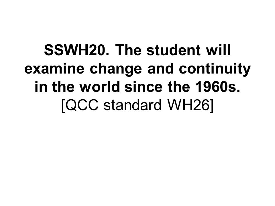 SSWH20. The student will examine change and continuity in the world since the 1960s. [QCC standard WH26]