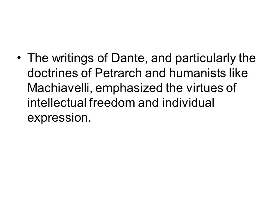 The writings of Dante, and particularly the doctrines of Petrarch and humanists like Machiavelli, emphasized the virtues of intellectual freedom and i