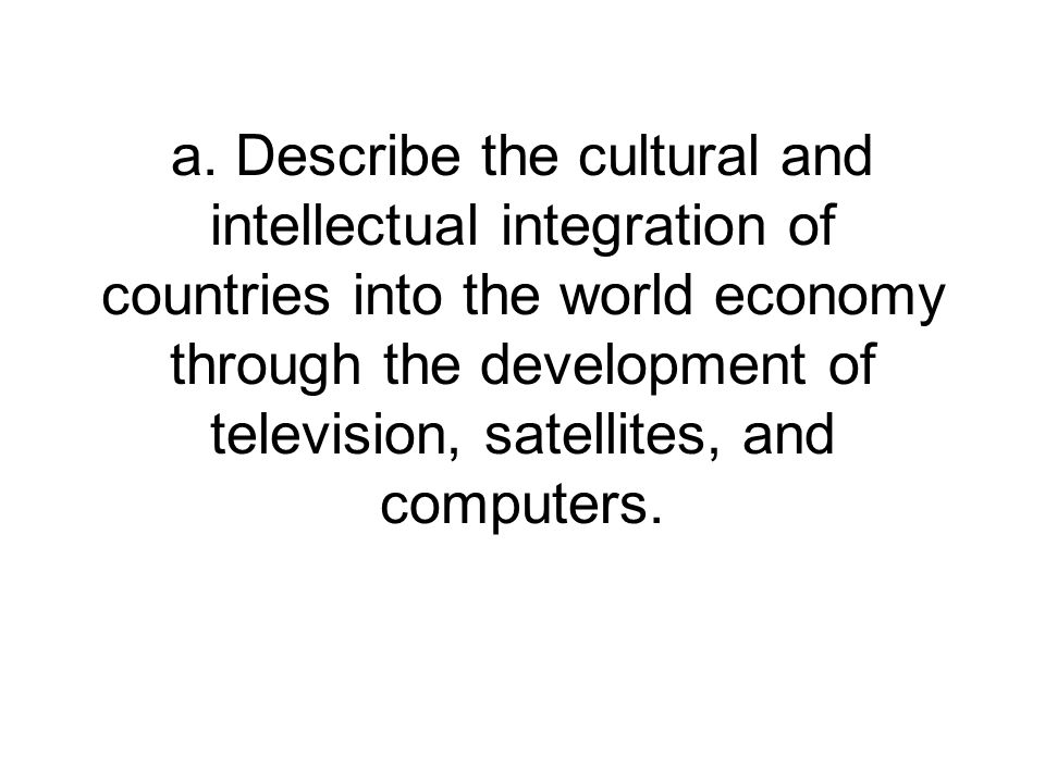 a. Describe the cultural and intellectual integration of countries into the world economy through the development of television, satellites, and compu