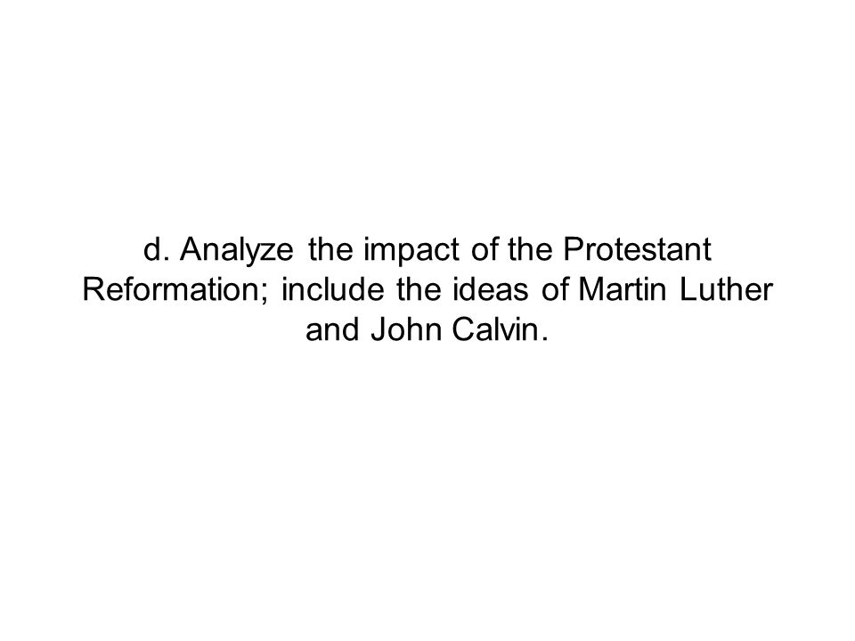 d. Analyze the impact of the Protestant Reformation; include the ideas of Martin Luther and John Calvin.