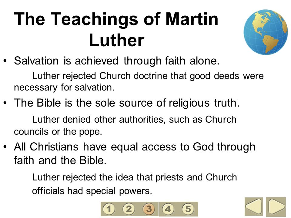 The Teachings of Martin Luther Salvation is achieved through faith alone. Luther rejected Church doctrine that good deeds were necessary for salvation