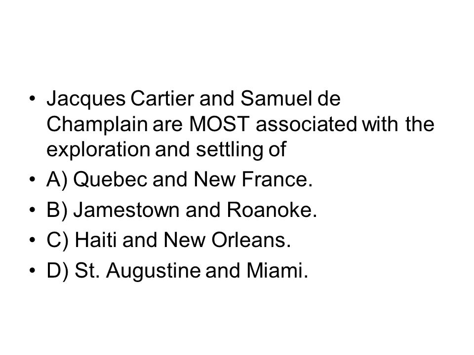 Jacques Cartier and Samuel de Champlain are MOST associated with the exploration and settling of A) Quebec and New France. B) Jamestown and Roanoke. C