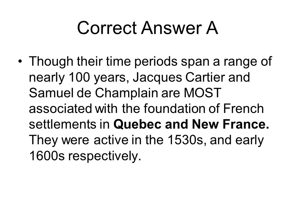 Correct Answer A Though their time periods span a range of nearly 100 years, Jacques Cartier and Samuel de Champlain are MOST associated with the foun
