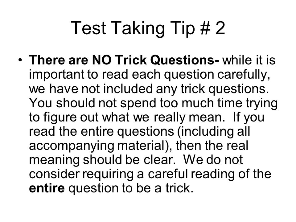 Test Taking Tip # 2 There are NO Trick Questions- while it is important to read each question carefully, we have not included any trick questions. You