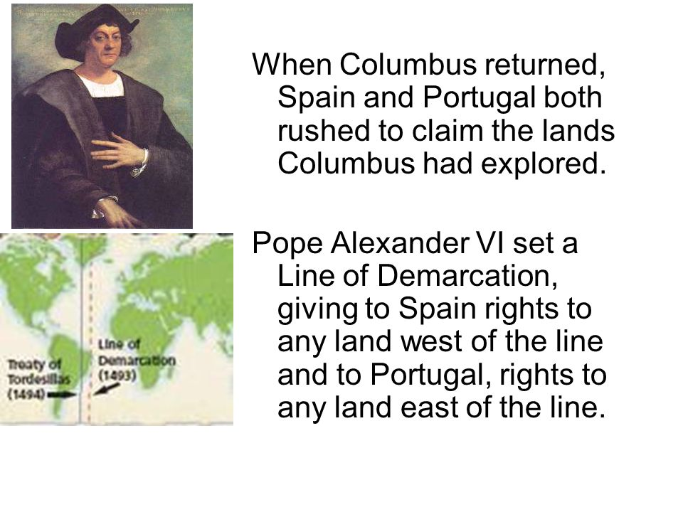 When Columbus returned, Spain and Portugal both rushed to claim the lands Columbus had explored. Pope Alexander VI set a Line of Demarcation, giving t