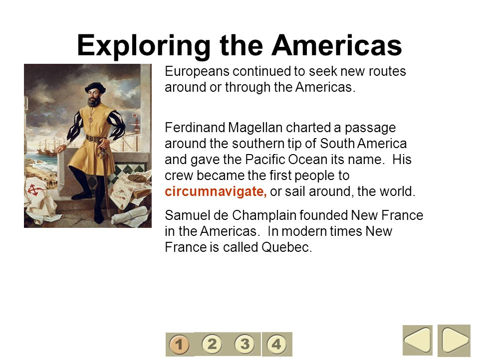 Exploring the Americas Europeans continued to seek new routes around or through the Americas. Ferdinand Magellan charted a passage around the southern