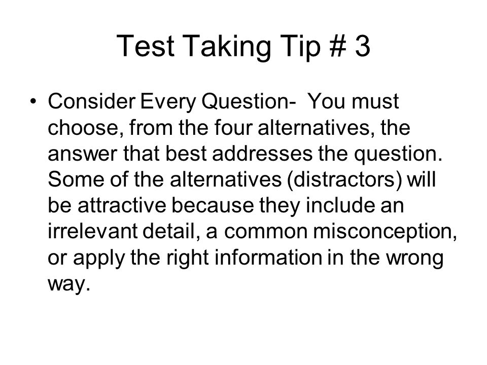 Test Taking Tip # 3 Consider Every Question- You must choose, from the four alternatives, the answer that best addresses the question. Some of the alt