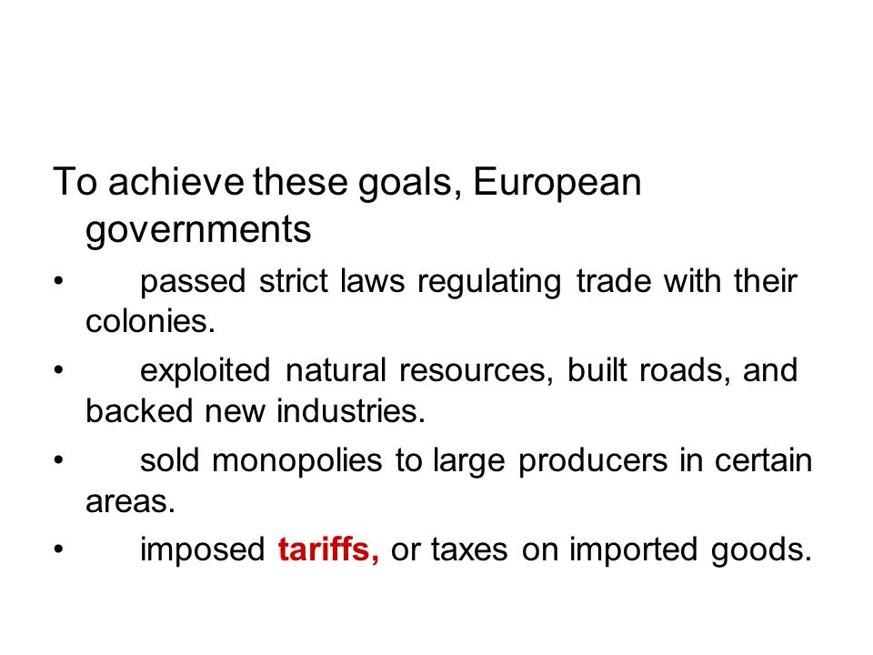 To achieve these goals, European governments passed strict laws regulating trade with their colonies. exploited natural resources, built roads, and ba