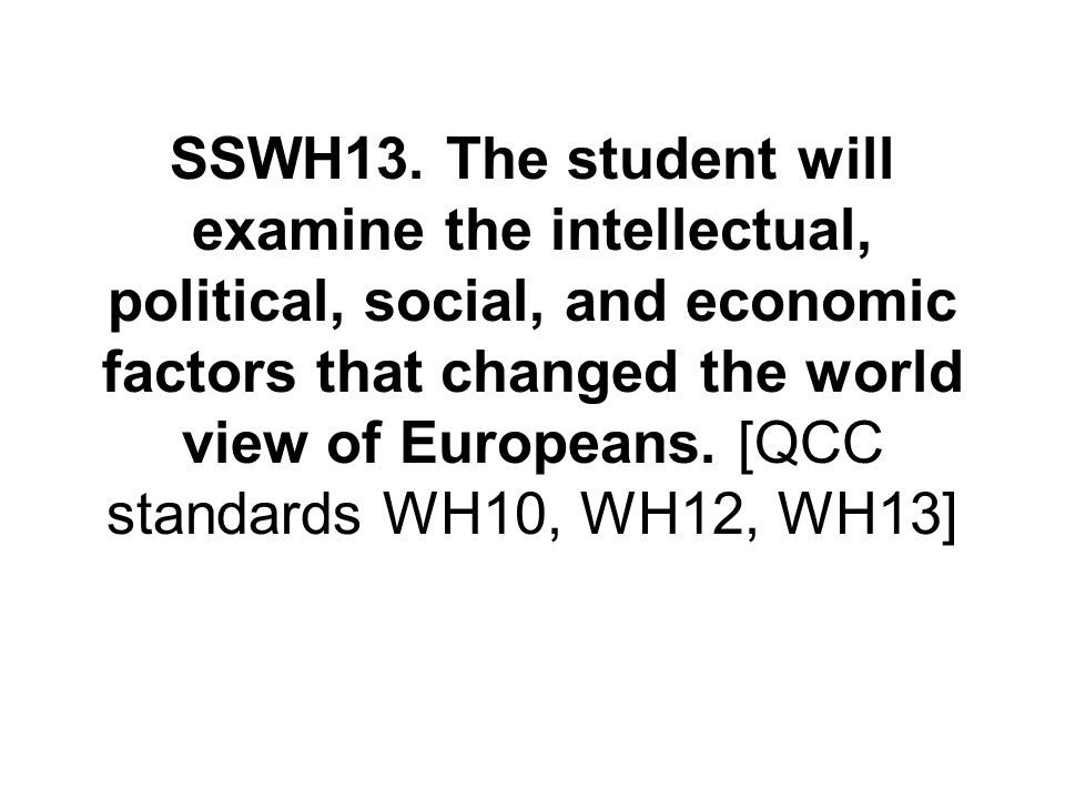 SSWH13. The student will examine the intellectual, political, social, and economic factors that changed the world view of Europeans. [QCC standards WH