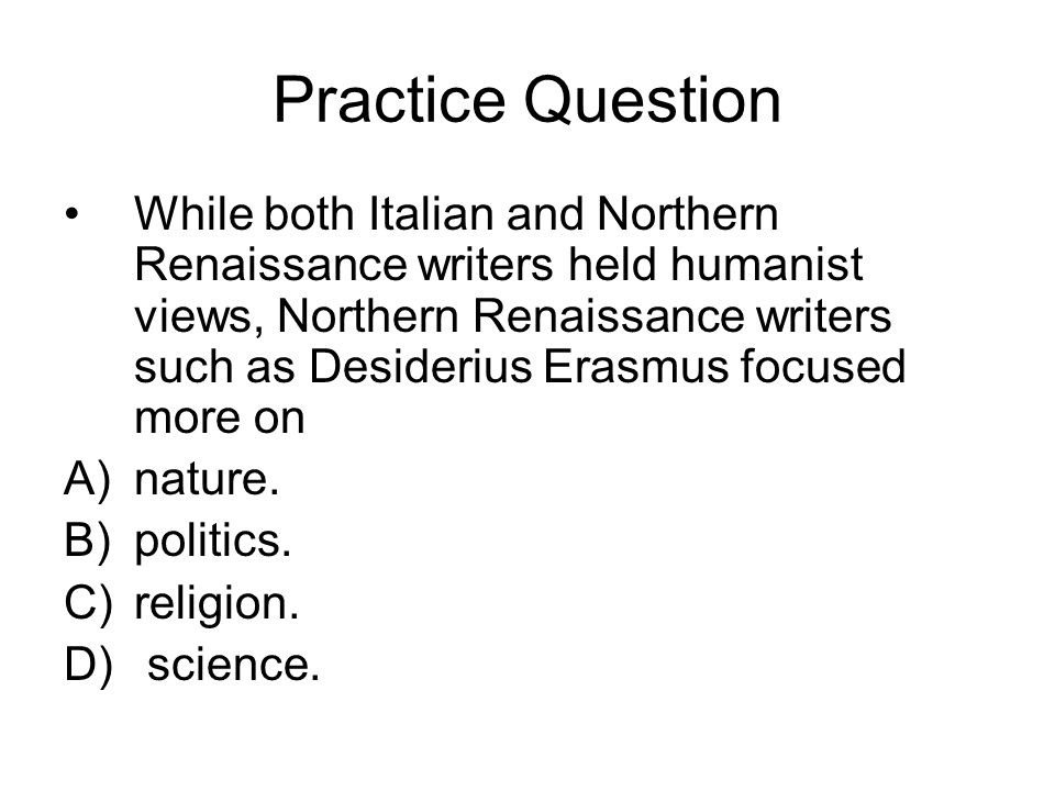 Practice Question While both Italian and Northern Renaissance writers held humanist views, Northern Renaissance writers such as Desiderius Erasmus foc