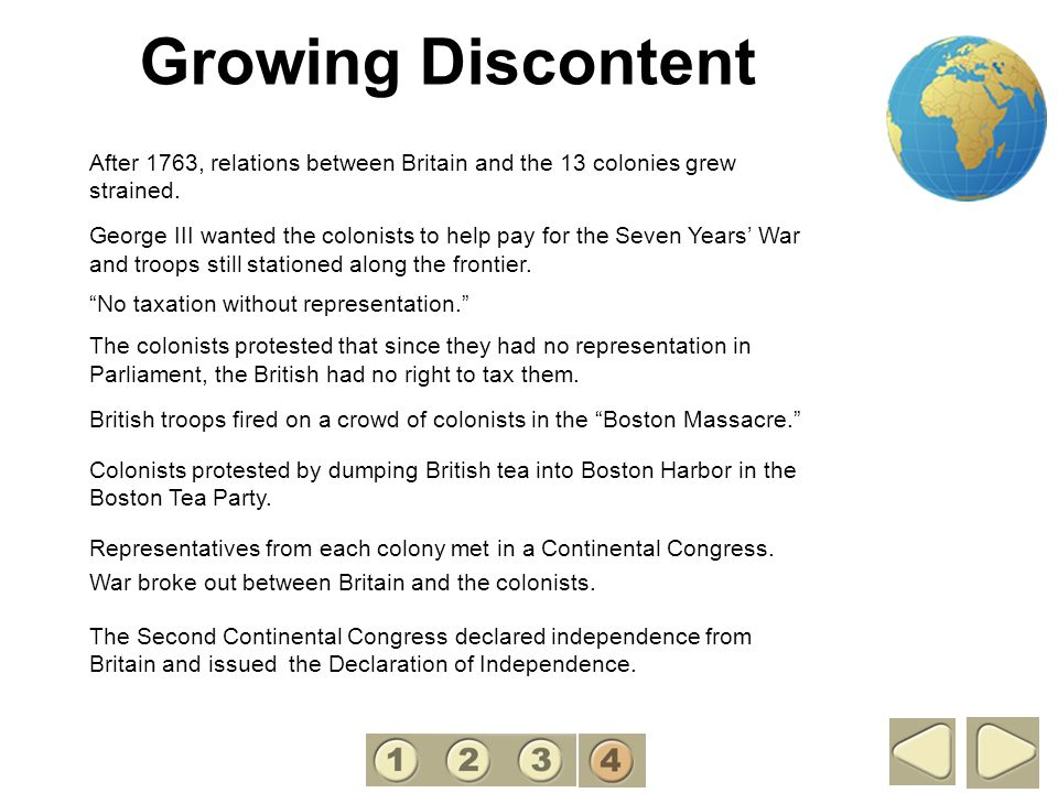 Growing Discontent After 1763, relations between Britain and the 13 colonies grew strained. George III wanted the colonists to help pay for the Seven