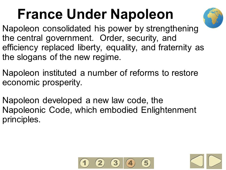France Under Napoleon Napoleon consolidated his power by strengthening the central government. Order, security, and efficiency replaced liberty, equal
