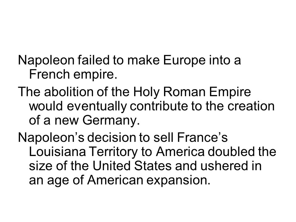 Napoleon failed to make Europe into a French empire. The abolition of the Holy Roman Empire would eventually contribute to the creation of a new Germa