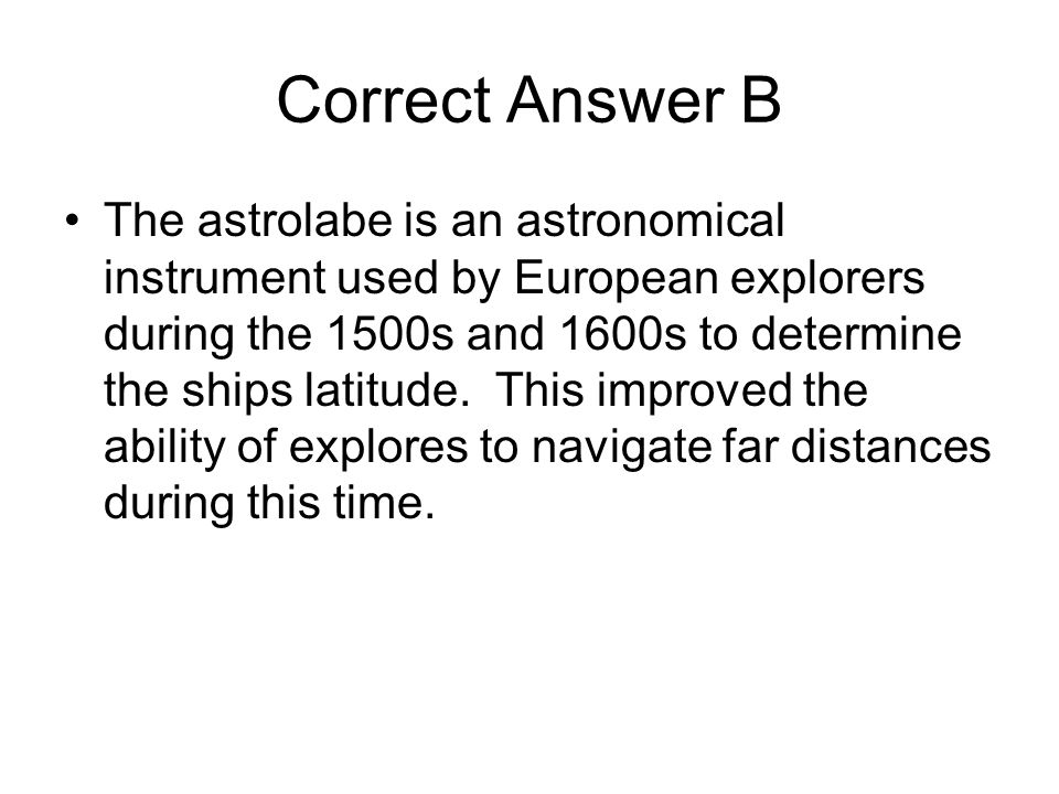 Correct Answer B The astrolabe is an astronomical instrument used by European explorers during the 1500s and 1600s to determine the ships latitude. Th