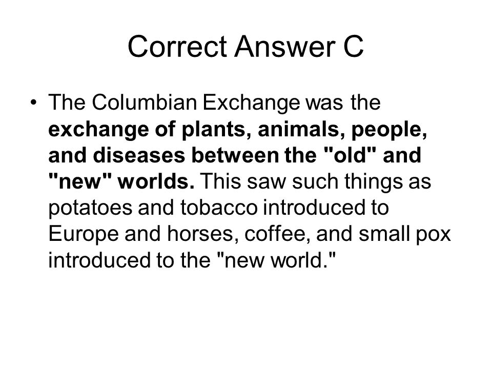 Correct Answer C The Columbian Exchange was the exchange of plants, animals, people, and diseases between the