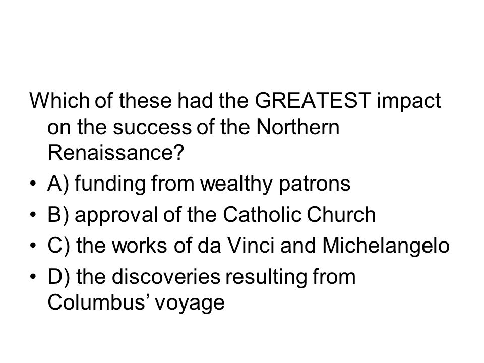Which of these had the GREATEST impact on the success of the Northern Renaissance? A) funding from wealthy patrons B) approval of the Catholic Church