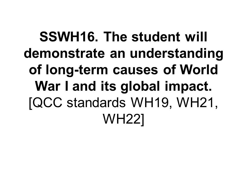 SSWH16. The student will demonstrate an understanding of long-term causes of World War I and its global impact. [QCC standards WH19, WH21, WH22]