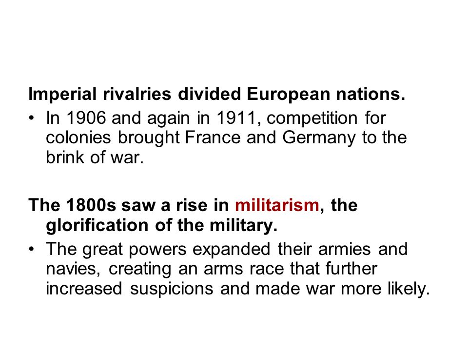 Imperial rivalries divided European nations. In 1906 and again in 1911, competition for colonies brought France and Germany to the brink of war. The 1