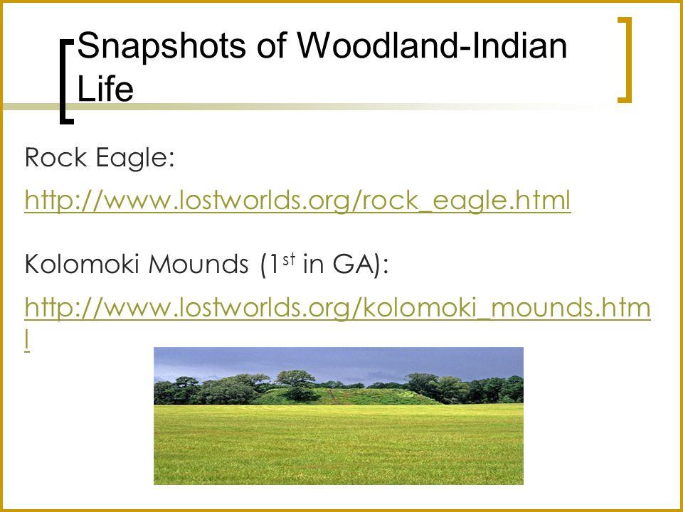 Snapshots of Woodland-Indian Life Rock Eagle: http://www.lostworlds.org/rock_eagle.html Kolomoki Mounds (1 st in GA): http://www.lostworlds.org/kolomo