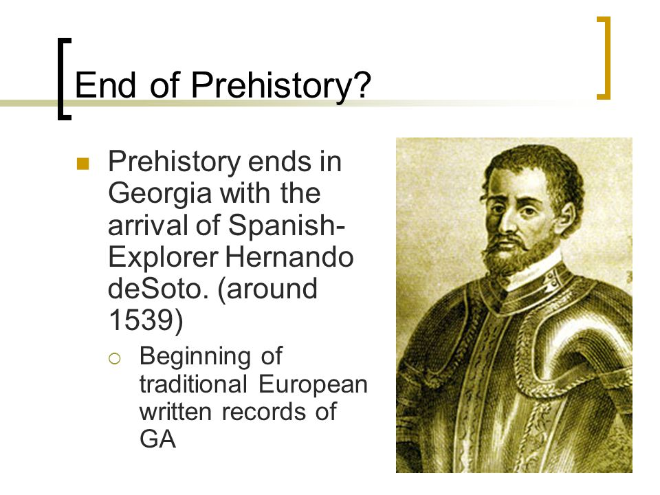 End of Prehistory? Prehistory ends in Georgia with the arrival of Spanish- Explorer Hernando deSoto. (around 1539) Beginning of traditional European w