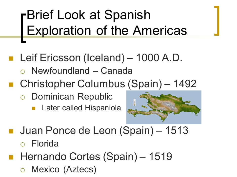 Brief Look at Spanish Exploration of the Americas Leif Ericsson (Iceland) – 1000 A.D. Newfoundland – Canada Christopher Columbus (Spain) – 1492 Domini