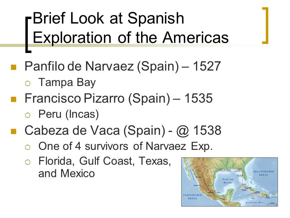 Brief Look at Spanish Exploration of the Americas Panfilo de Narvaez (Spain) – 1527 Tampa Bay Francisco Pizarro (Spain) – 1535 Peru (Incas) Cabeza de
