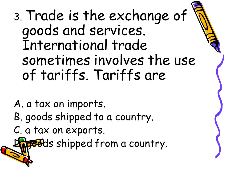 3. Trade is the exchange of goods and services.