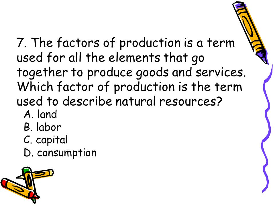 7. The factors of production is a term used for all the elements that go together to produce goods and services. Which factor of production is the ter