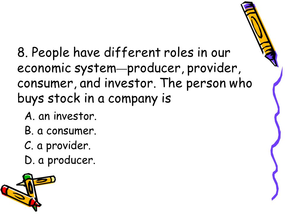 8. People have different roles in our economic system __ producer, provider, consumer, and investor. The person who buys stock in a company is A. an i