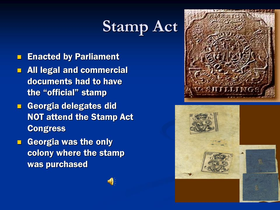 Stamp Act Enacted by Parliament Enacted by Parliament All legal and commercial documents had to have the official stamp All legal and commercial docum