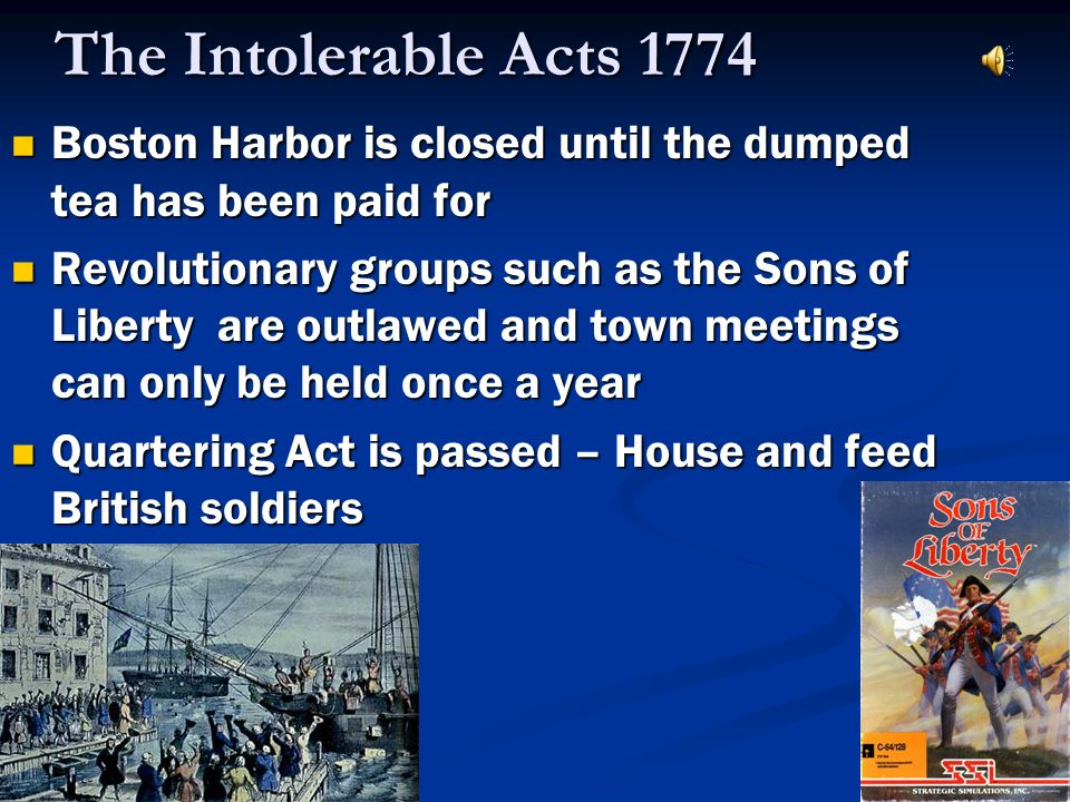 The Intolerable Acts 1774 Boston Harbor is closed until the dumped tea has been paid for Boston Harbor is closed until the dumped tea has been paid fo