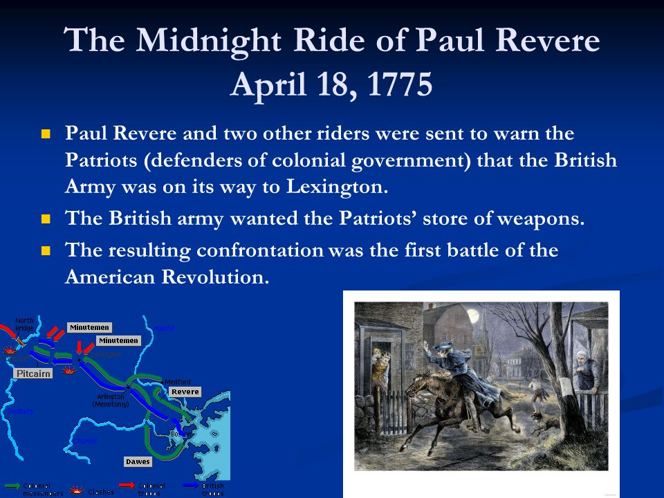 The Midnight Ride of Paul Revere April 18, 1775 Paul Revere and two other riders were sent to warn the Patriots (defenders of colonial government) tha