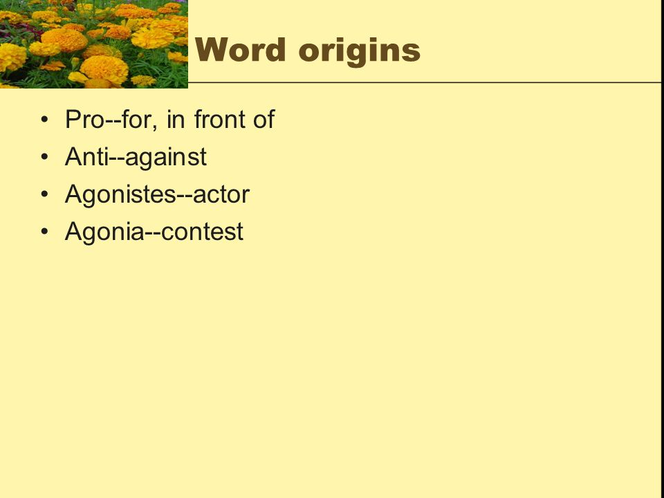 Word origins Pro--for, in front of Anti--against Agonistes--actor Agonia--contest