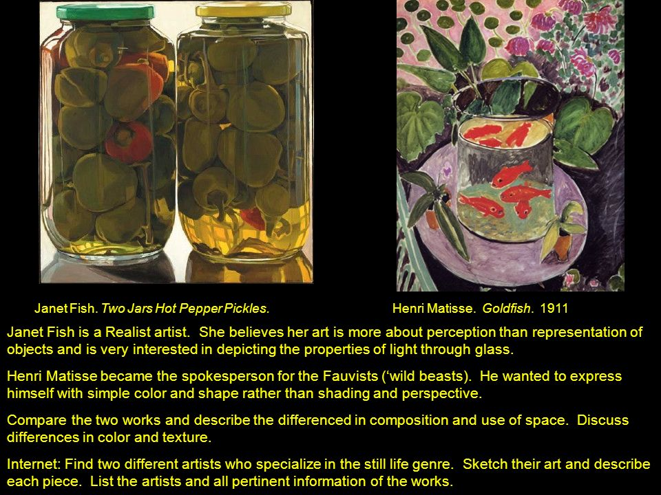 Janet Fish. Two Jars Hot Pepper Pickles. Henri Matisse. Goldfish. 1911 Janet Fish is a Realist artist. She believes her art is more about perception t