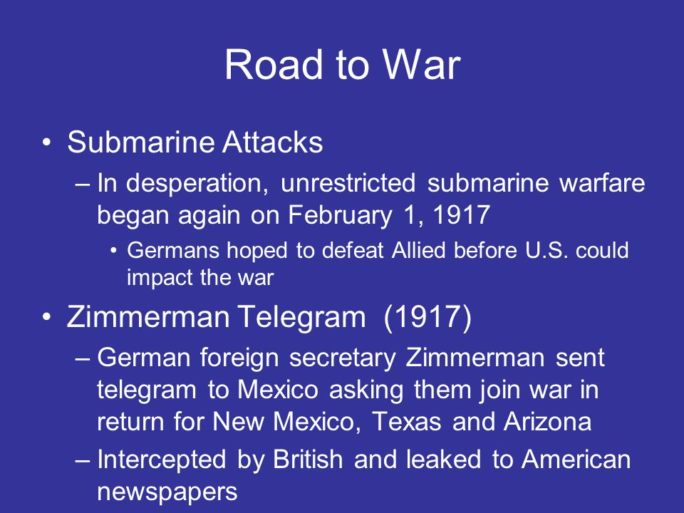 Road to War Submarine Attacks –In desperation, unrestricted submarine warfare began again on February 1, 1917 Germans hoped to defeat Allied before U.S.