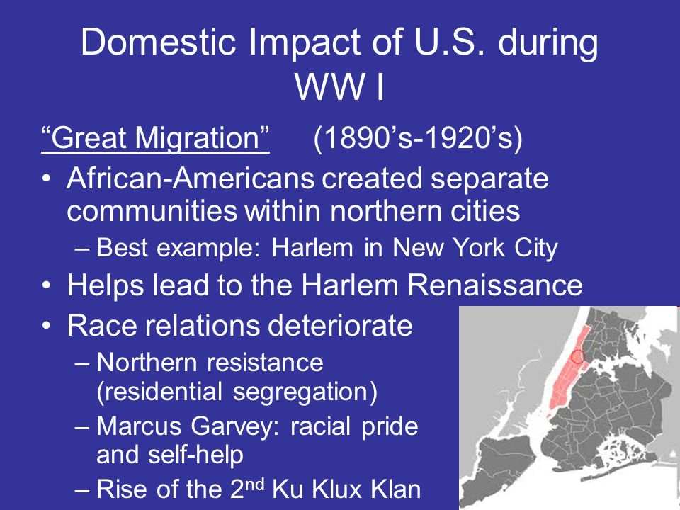 Domestic Impact of U.S. during WW I Great Migration(1890s-1920s) African-Americans created separate communities within northern cities –Best example: