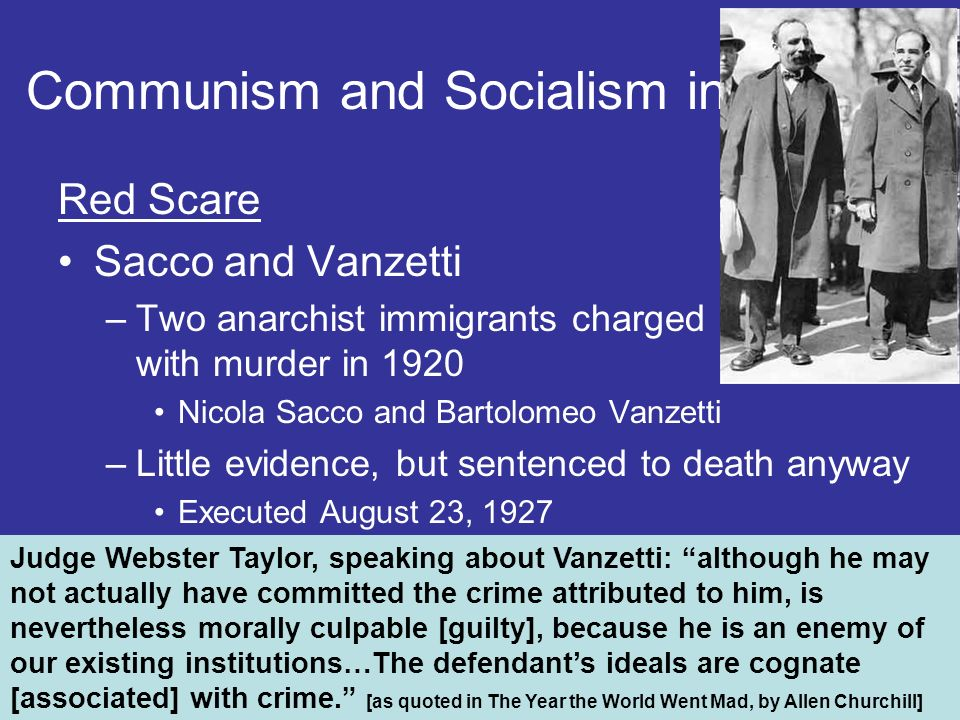 Red Scare Sacco and Vanzetti –Two anarchist immigrants charged with murder in 1920 Nicola Sacco and Bartolomeo Vanzetti –Little evidence, but sentenced to death anyway Executed August 23, 1927 Communism and Socialism in the U.S.