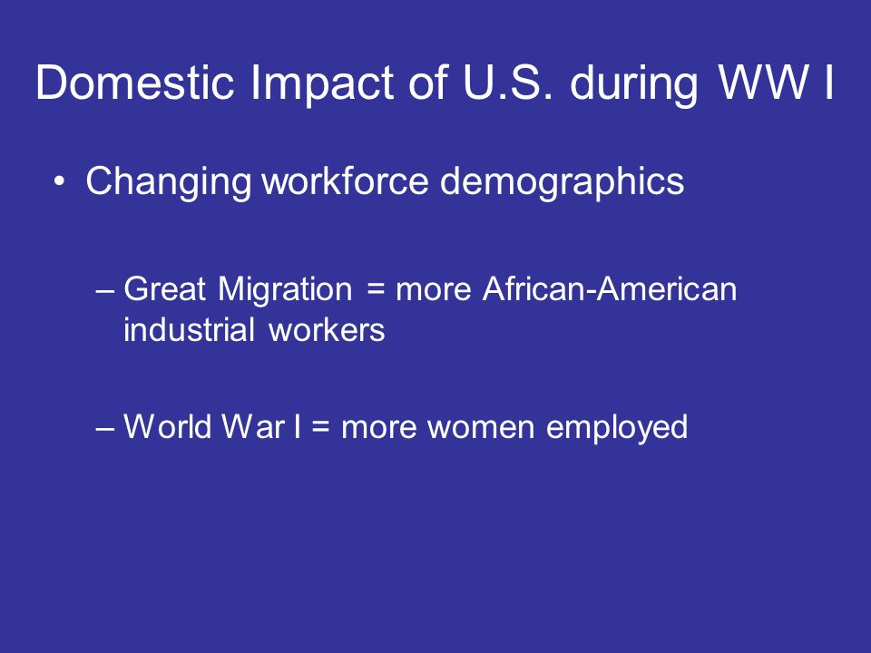 Changing workforce demographics –Great Migration = more African-American industrial workers –World War I = more women employed Domestic Impact of U.S.