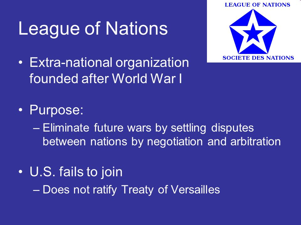 League of Nations Extra-national organization founded after World War I Purpose: –Eliminate future wars by settling disputes between nations by negoti