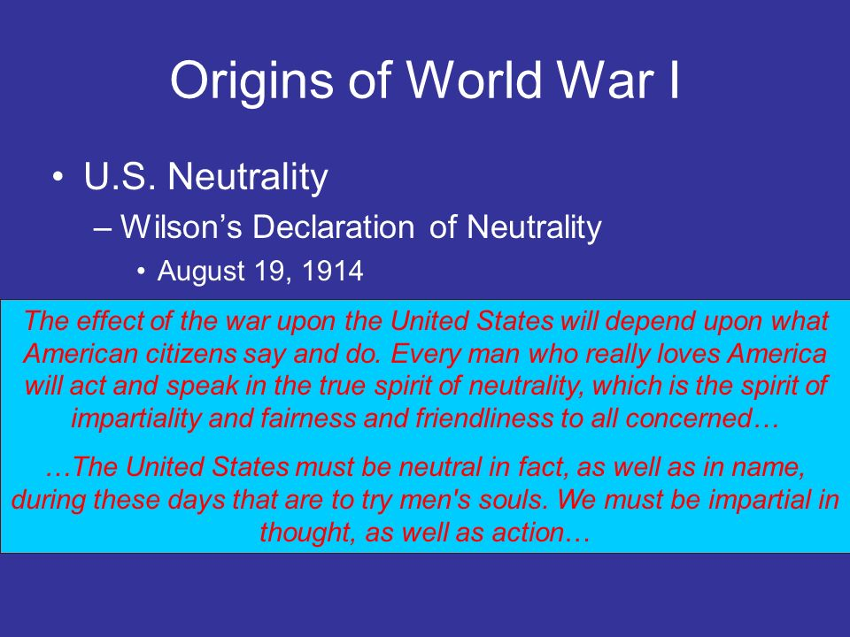 Origins of World War I U.S. Neutrality –Wilsons Declaration of Neutrality August 19, 1914 The effect of the war upon the United States will depend upo