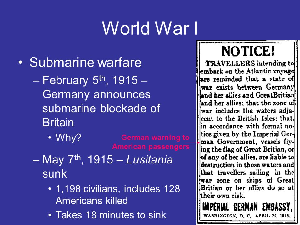 World War I Submarine warfare –February 5 th, 1915 – Germany announces submarine blockade of Britain Why? –May 7 th, 1915 – Lusitania sunk 1,198 civil