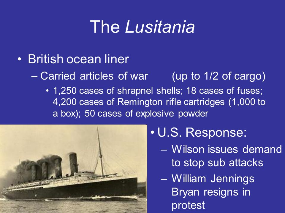 The Lusitania British ocean liner –Carried articles of war (up to 1/2 of cargo) 1,250 cases of shrapnel shells; 18 cases of fuses; 4,200 cases of Remington rifle cartridges (1,000 to a box); 50 cases of explosive powder U.S.