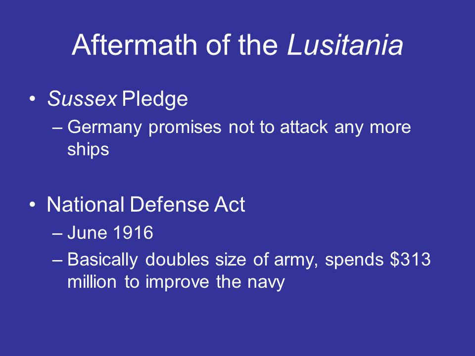 Aftermath of the Lusitania Sussex Pledge –Germany promises not to attack any more ships National Defense Act –June 1916 –Basically doubles size of army, spends $313 million to improve the navy
