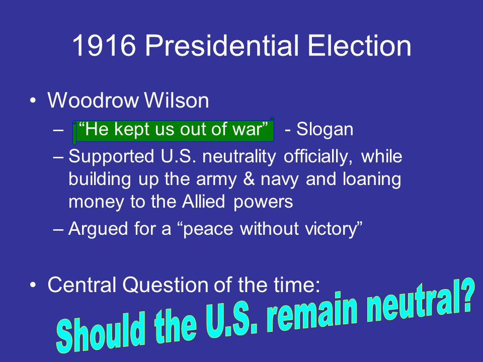 Woodrow Wilson – He kept us out of war - Slogan –Supported U.S. neutrality officially, while building up the army & navy and loaning money to the Alli